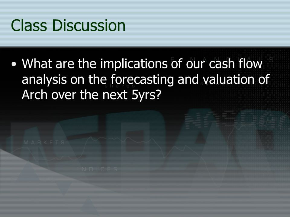 Class Discussion What are the implications of our cash flow analysis on the forecasting and valuation of Arch over the next 5yrs