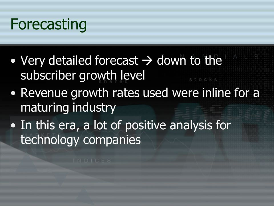 Forecasting Very detailed forecast  down to the subscriber growth level. Revenue growth rates used were inline for a maturing industry.