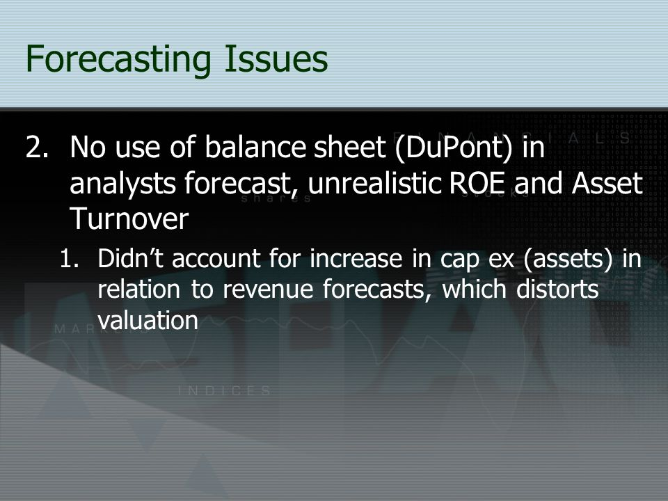 Forecasting Issues No use of balance sheet (DuPont) in analysts forecast, unrealistic ROE and Asset Turnover.