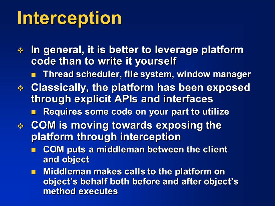 Interception In general, it is better to leverage platform code than to write it yourself. Thread scheduler, file system, window manager.