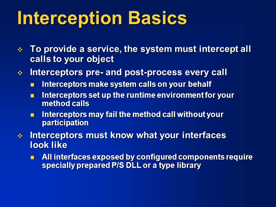 Interception Basics To provide a service, the system must intercept all calls to your object. Interceptors pre- and post-process every call.