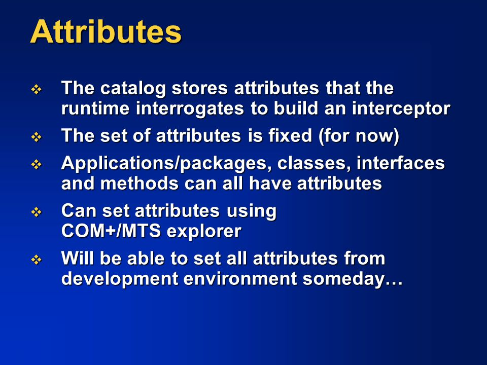 Attributes The catalog stores attributes that the runtime interrogates to build an interceptor. The set of attributes is fixed (for now)