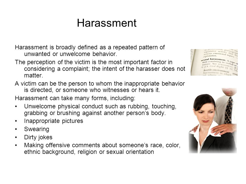 Harassment Harassment is broadly defined as a repeated pattern of unwanted or unwelcome behavior.