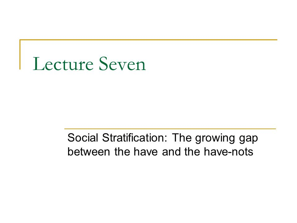 Lecture Seven Social Stratification: The growing gap between the have and the have-nots