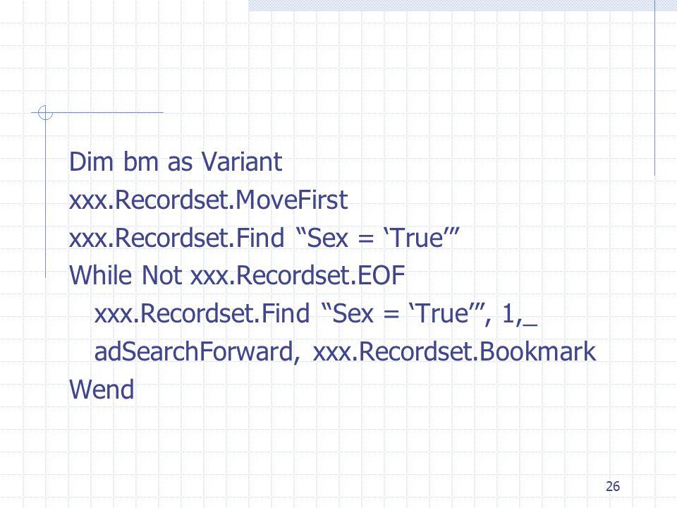 Dim bm as Variant xxx.Recordset.MoveFirst. xxx.Recordset.Find Sex = 'True' While Not xxx.Recordset.EOF.