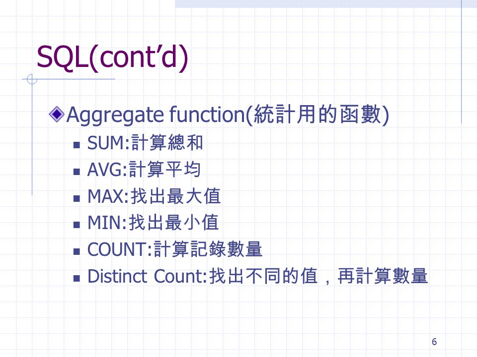 SQL(cont'd) Aggregate function(統計用的函數) SUM:計算總和 AVG:計算平均 MAX:找出最大值