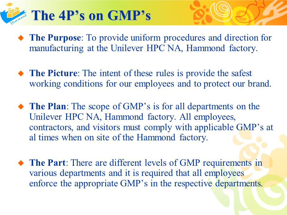 The 4P's on GMP's The Purpose: To provide uniform procedures and direction for manufacturing at the Unilever HPC NA, Hammond factory.