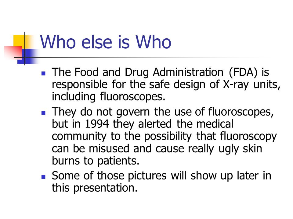 Who else is Who The Food and Drug Administration (FDA) is responsible for the safe design of X-ray units, including fluoroscopes.