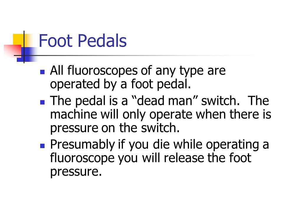 Foot Pedals All fluoroscopes of any type are operated by a foot pedal.