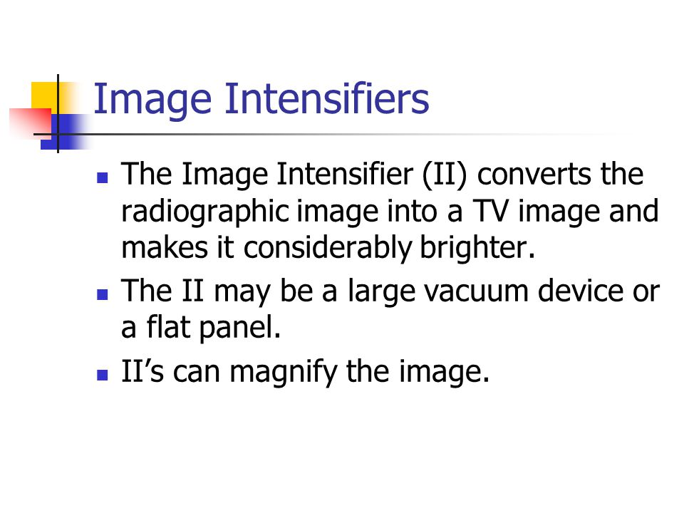 Image Intensifiers The Image Intensifier (II) converts the radiographic image into a TV image and makes it considerably brighter.