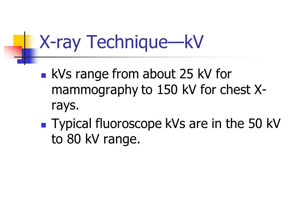X-ray Technique—kV kVs range from about 25 kV for mammography to 150 kV for chest X-rays.