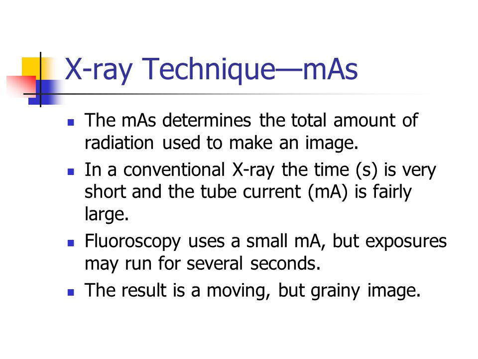 X-ray Technique—mAs The mAs determines the total amount of radiation used to make an image.