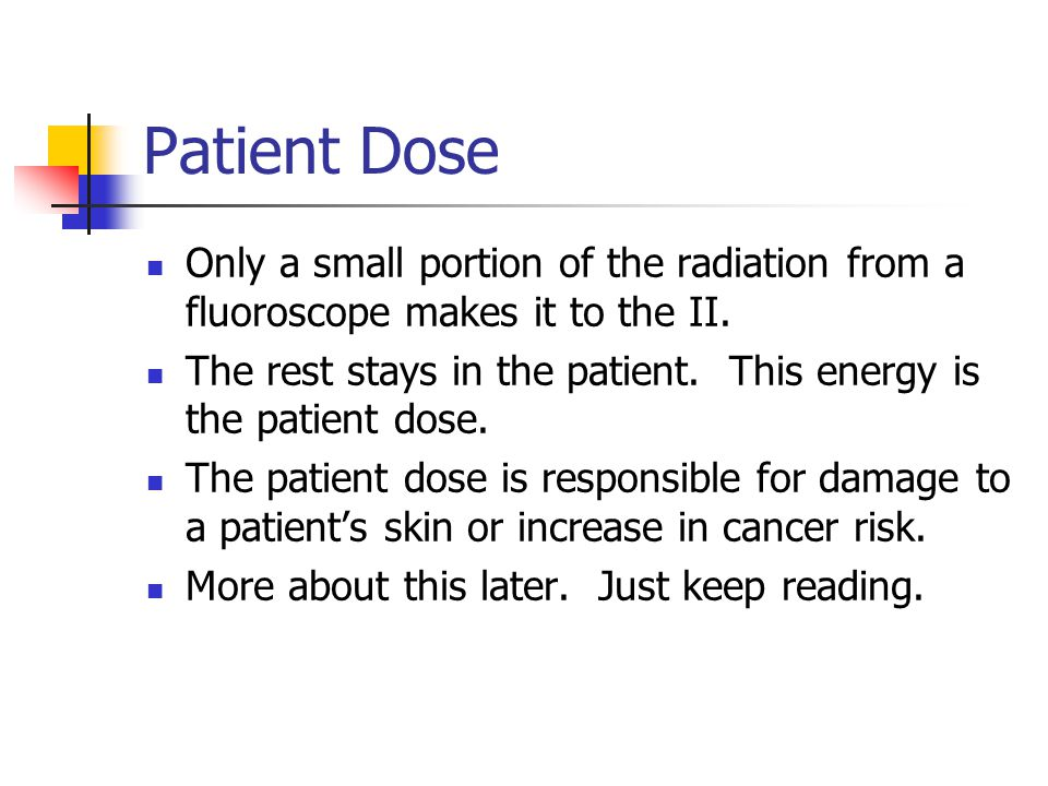 Patient Dose Only a small portion of the radiation from a fluoroscope makes it to the II.