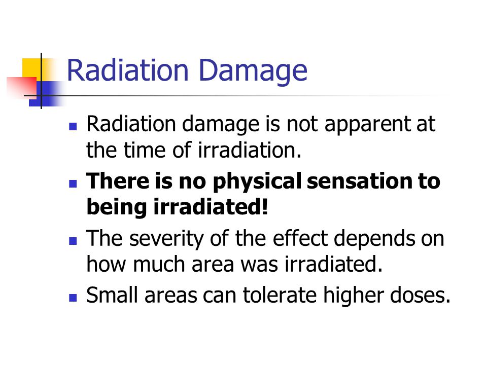 Radiation Damage Radiation damage is not apparent at the time of irradiation. There is no physical sensation to being irradiated!