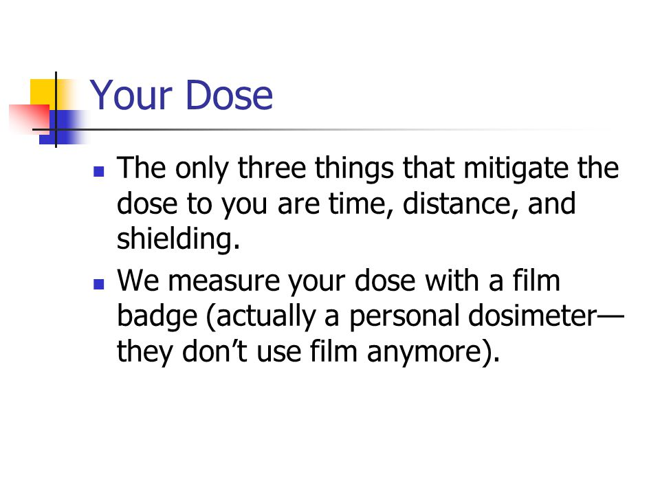 Your Dose The only three things that mitigate the dose to you are time, distance, and shielding.