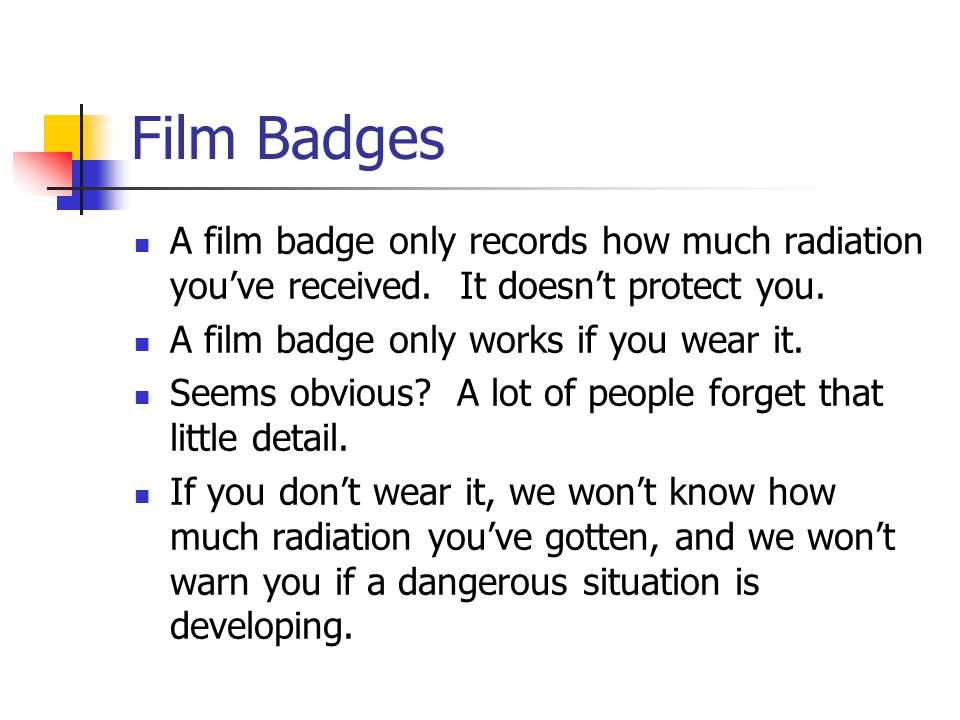 Film Badges A film badge only records how much radiation you've received. It doesn't protect you. A film badge only works if you wear it.