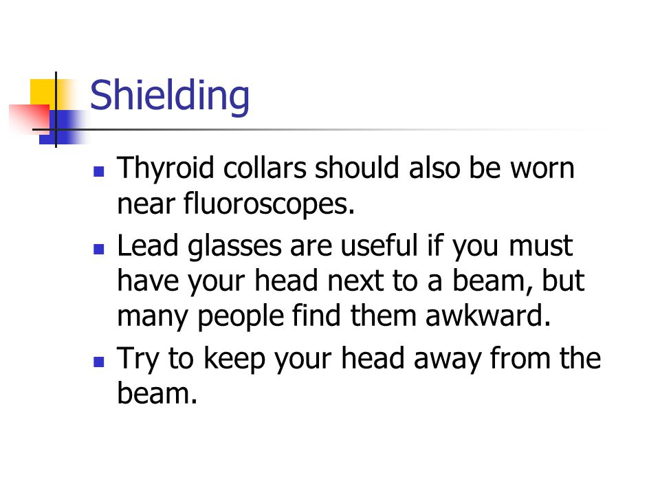 Shielding Thyroid collars should also be worn near fluoroscopes.