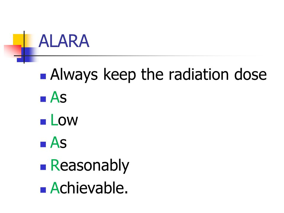 ALARA Always keep the radiation dose As Low Reasonably Achievable.