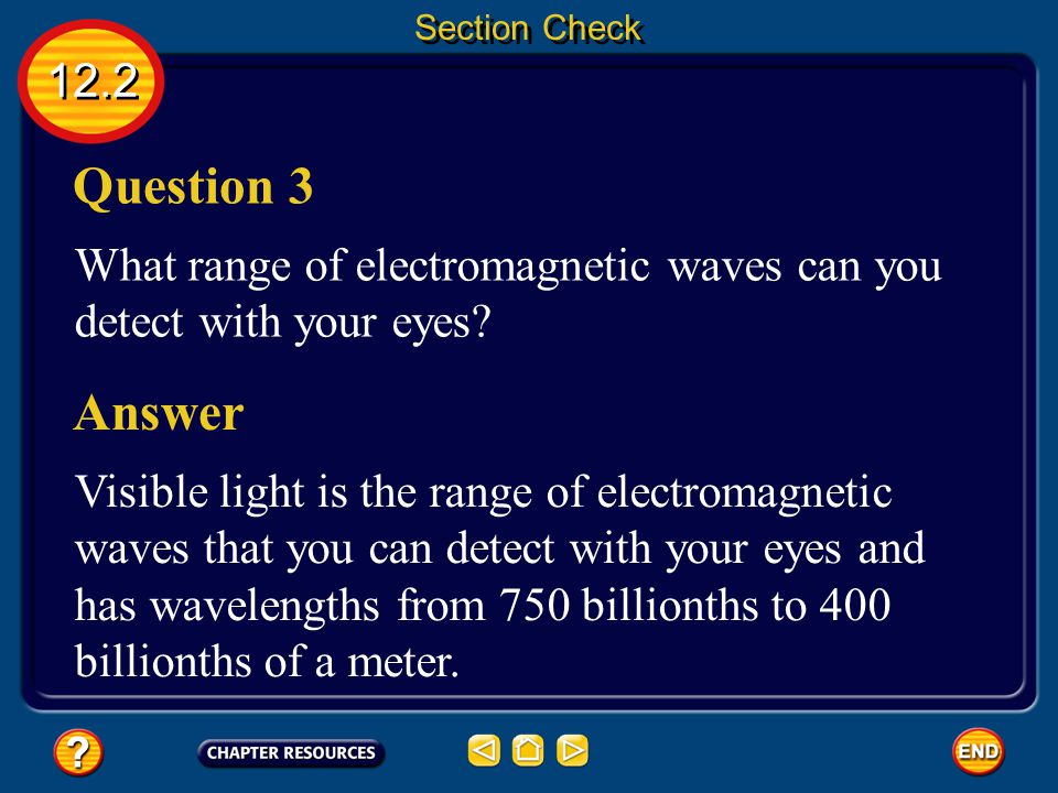 Section Check 12.2. Question 3. What range of electromagnetic waves can you detect with your eyes