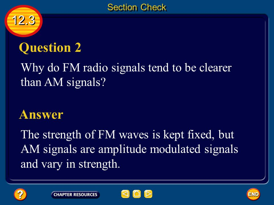 Section Check 12.3. Question 2. Why do FM radio signals tend to be clearer than AM signals Answer.