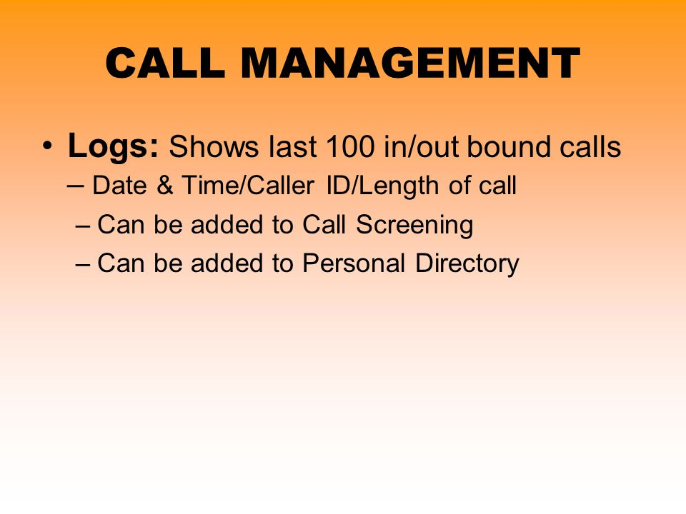 CALL MANAGEMENT Logs: Shows last 100 in/out bound calls – Date & Time/Caller ID/Length of call. Can be added to Call Screening.