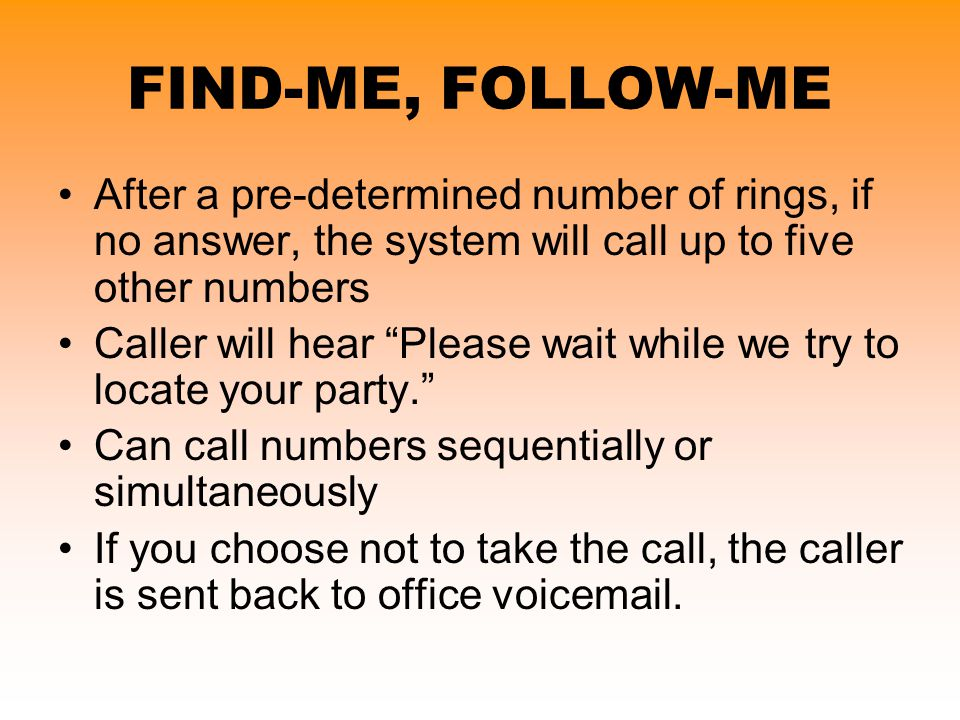 FIND-ME, FOLLOW-ME After a pre-determined number of rings, if no answer, the system will call up to five other numbers.