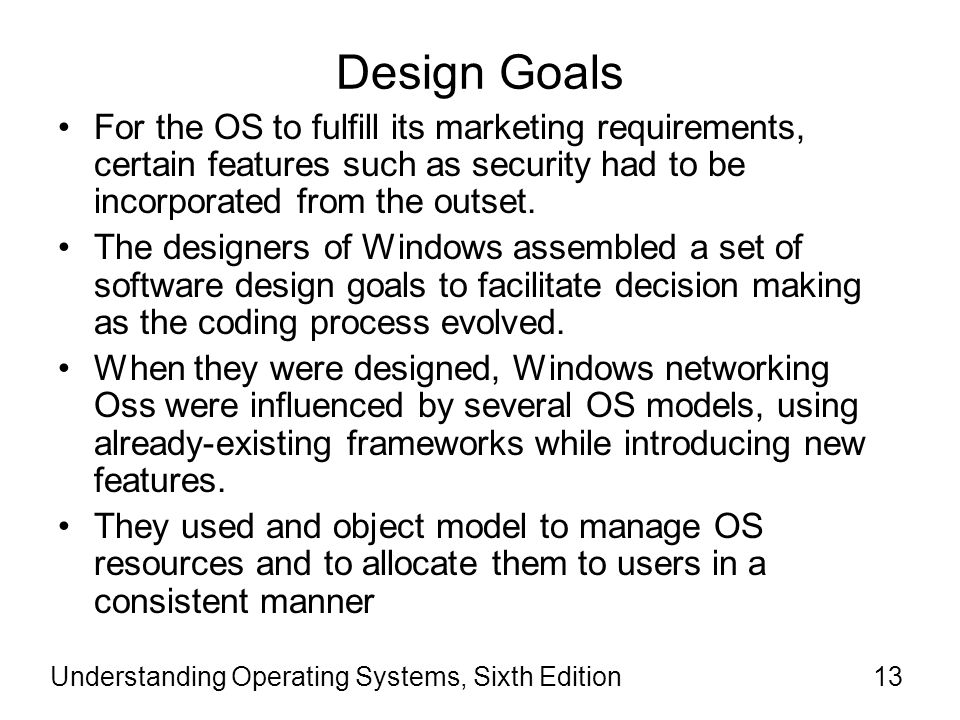 Design Goals For the OS to fulfill its marketing requirements, certain features such as security had to be incorporated from the outset.