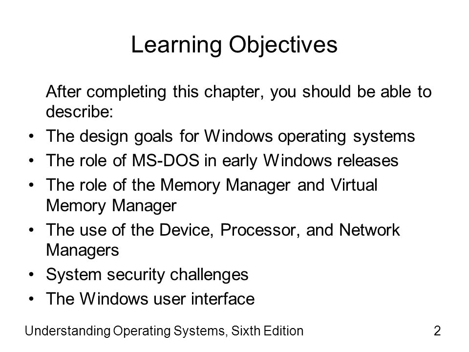 Learning Objectives After completing this chapter, you should be able to describe: The design goals for Windows operating systems.