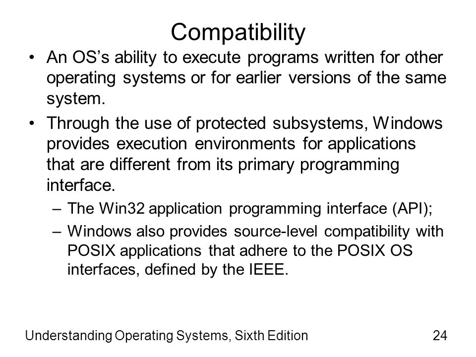 Compatibility An OS's ability to execute programs written for other operating systems or for earlier versions of the same system.