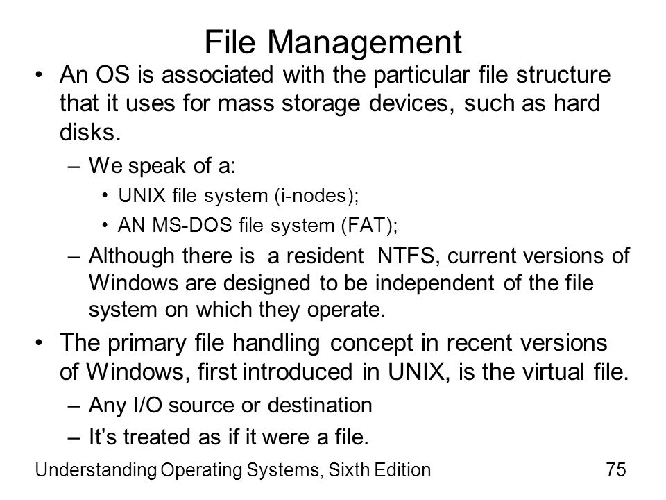 File Management An OS is associated with the particular file structure that it uses for mass storage devices, such as hard disks.