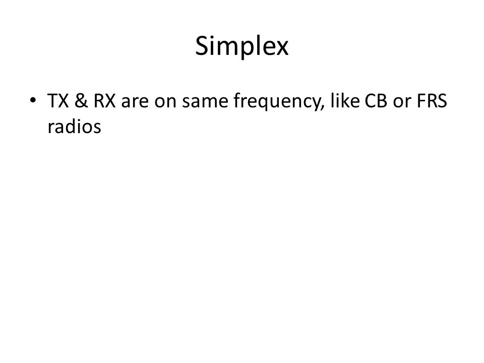 Simplex TX & RX are on same frequency, like CB or FRS radios