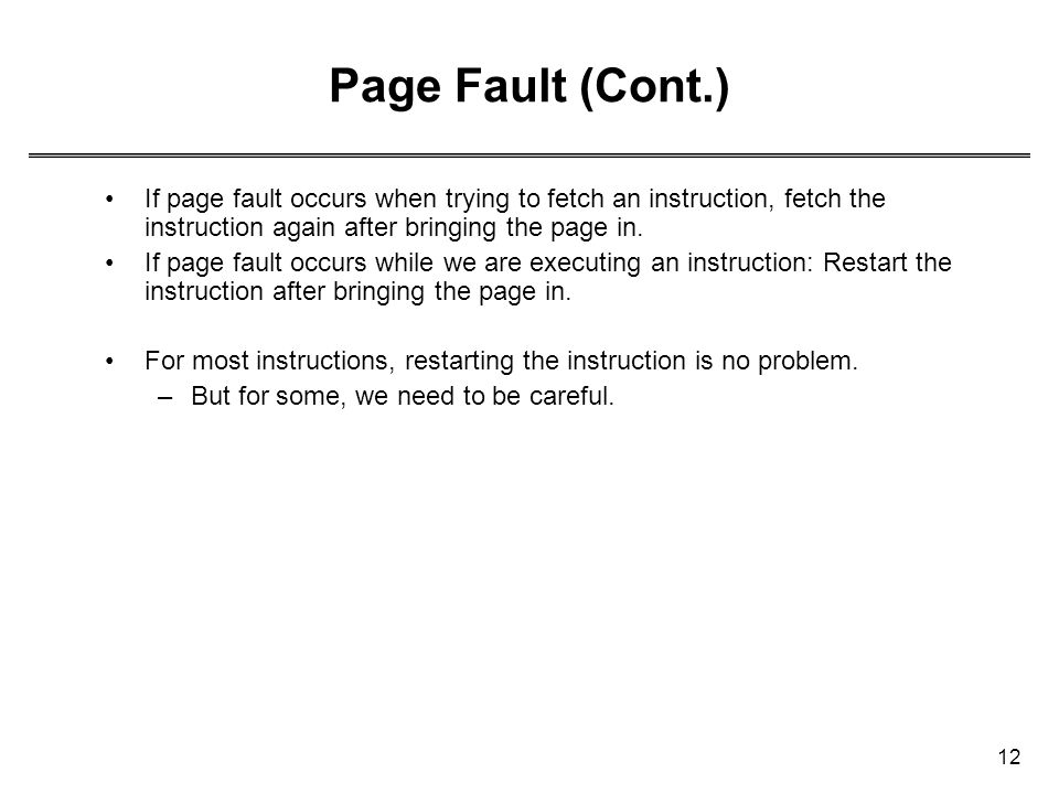 Page Fault (Cont.) If page fault occurs when trying to fetch an instruction, fetch the instruction again after bringing the page in.