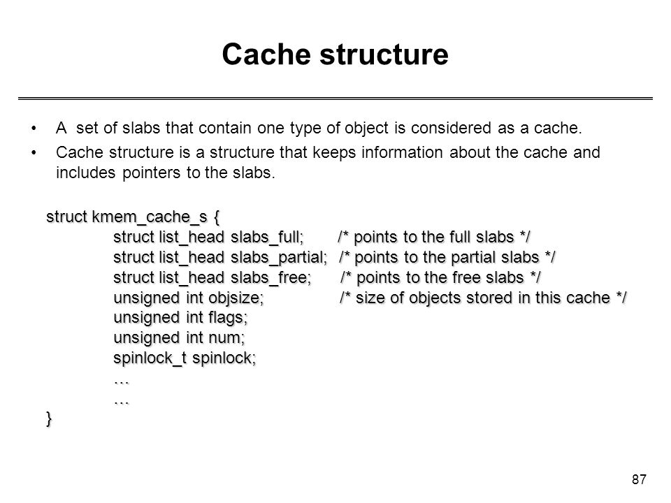 Cache structure A set of slabs that contain one type of object is considered as a cache.