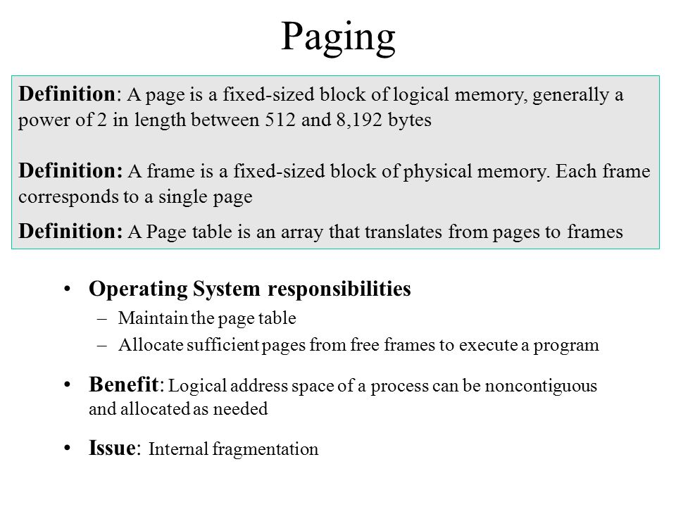 Paging Definition: A page is a fixed-sized block of logical memory, generally a power of 2 in length between 512 and 8,192 bytes.