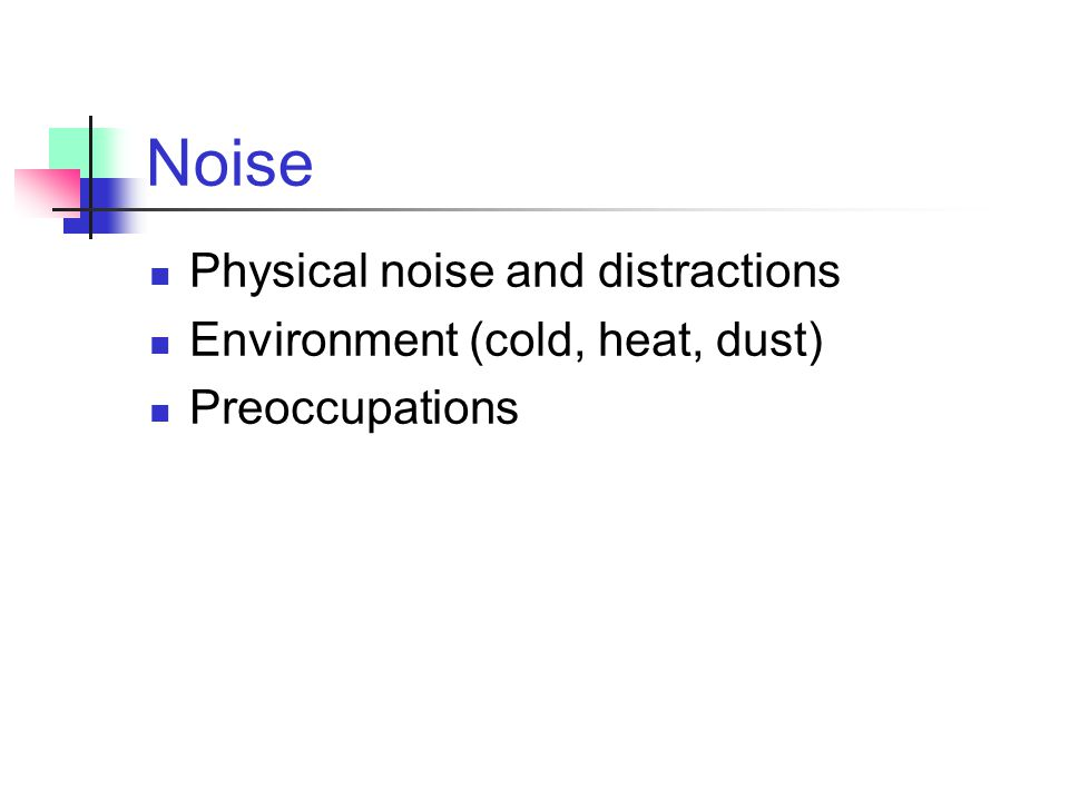 Noise Physical noise and distractions Environment (cold, heat, dust)