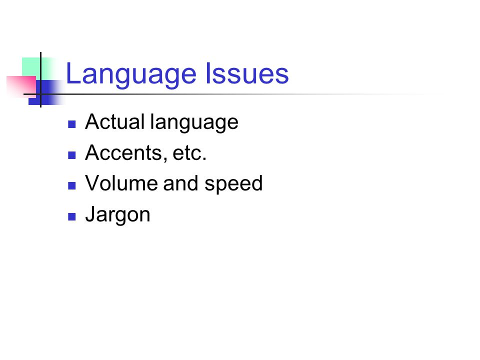 Language Issues Actual language Accents, etc. Volume and speed Jargon