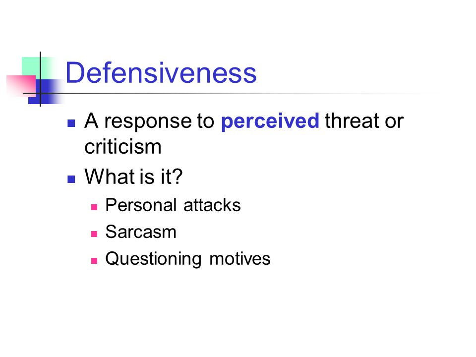 Defensiveness A response to perceived threat or criticism What is it
