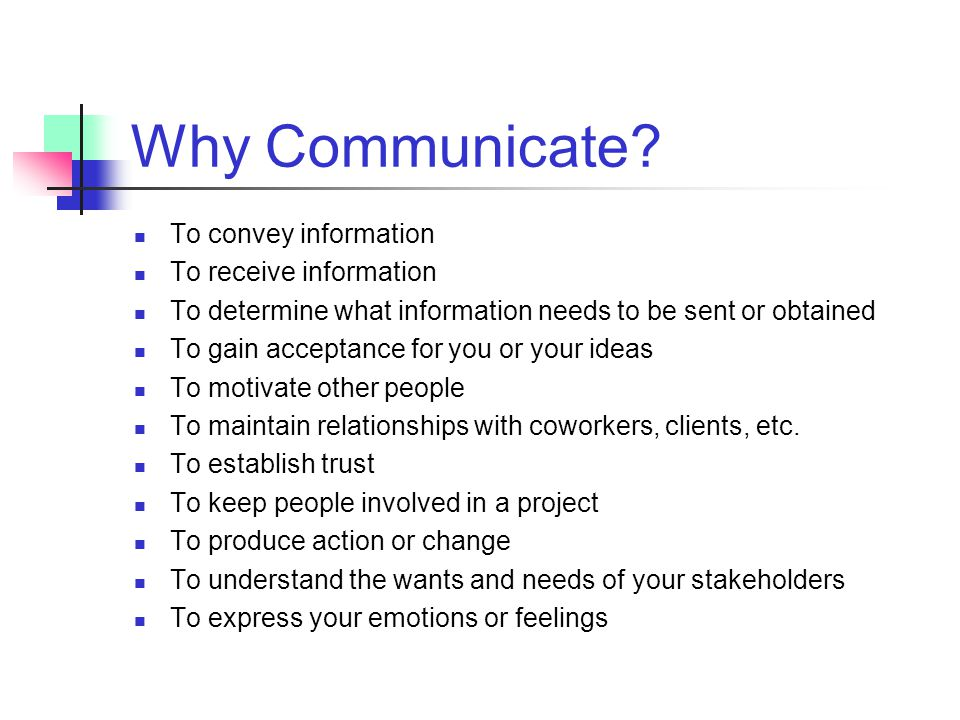 Why Communicate To convey information To receive information