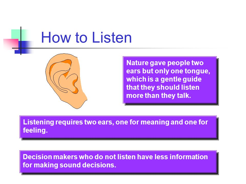 How to Listen Nature gave people two ears but only one tongue, which is a gentle guide that they should listen more than they talk.