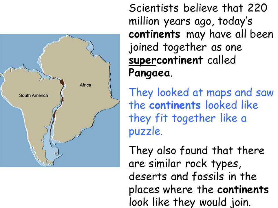 Scientists believe that 220 million years ago, today's continents may have all been joined together as one supercontinent called Pangaea.