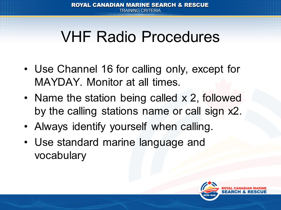 VHF Radio Procedures Use Channel 16 for calling only, except for MAYDAY. Monitor at all times.
