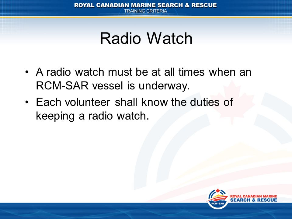 Radio Watch A radio watch must be at all times when an RCM-SAR vessel is underway.
