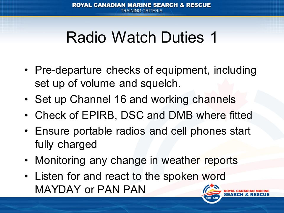 Radio Watch Duties 1 Pre-departure checks of equipment, including set up of volume and squelch. Set up Channel 16 and working channels.