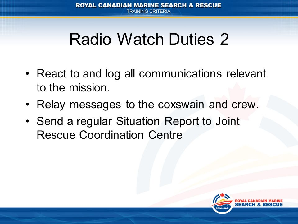 Radio Watch Duties 2 React to and log all communications relevant to the mission. Relay messages to the coxswain and crew.