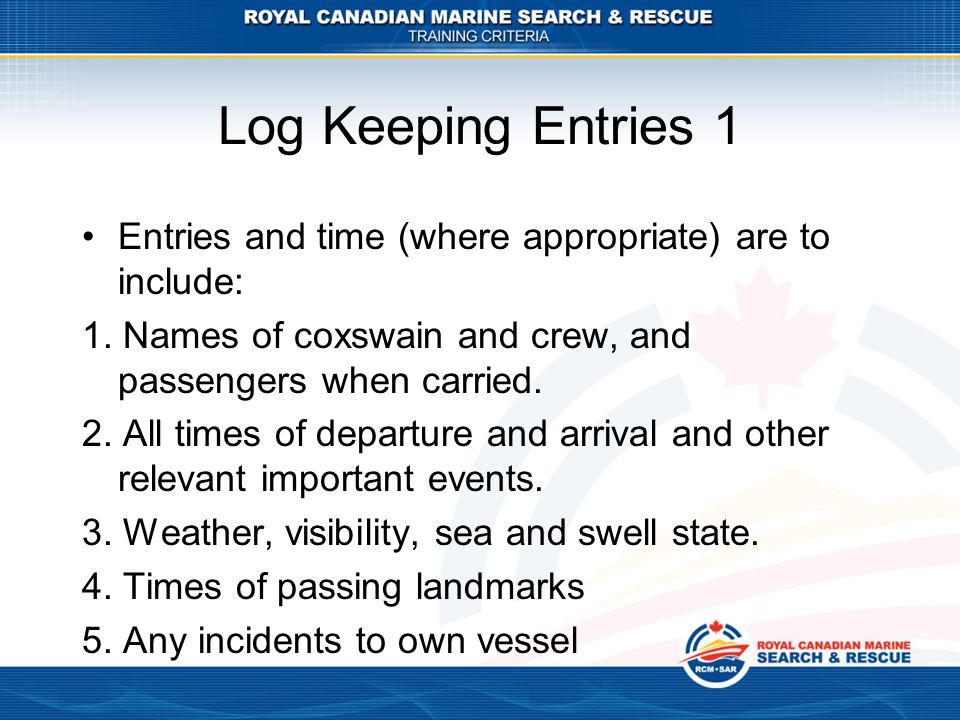 Log Keeping Entries 1 Entries and time (where appropriate) are to include: 1. Names of coxswain and crew, and passengers when carried.