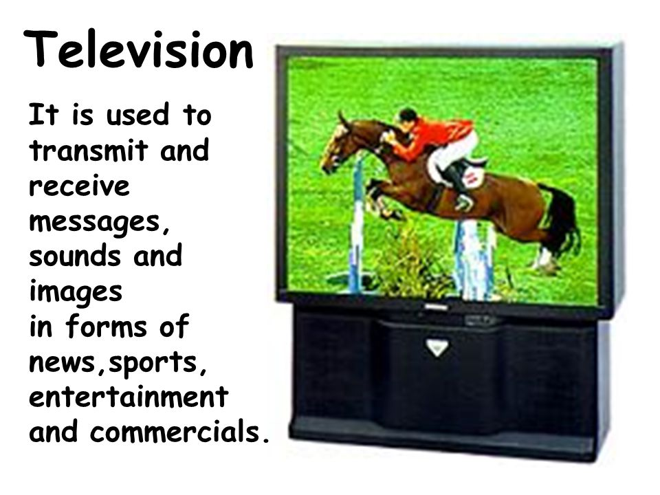 Television It is used to transmit and receive messages, sounds and