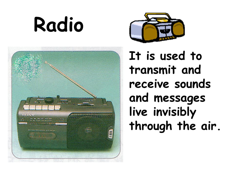 Radio It is used to transmit and receive sounds and messages