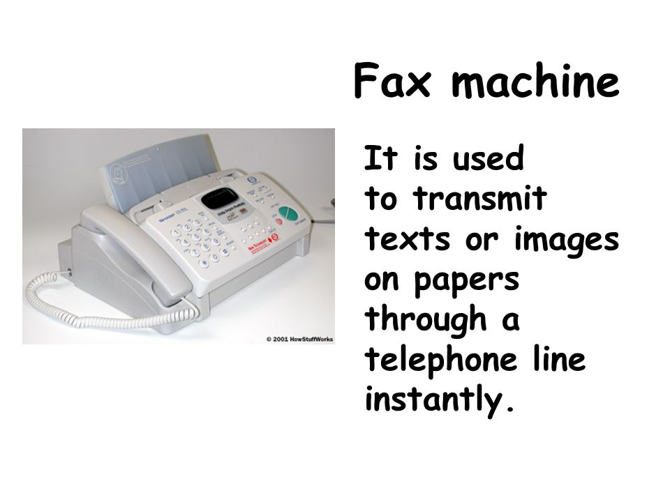 Fax machine It is used to transmit texts or images on papers through a