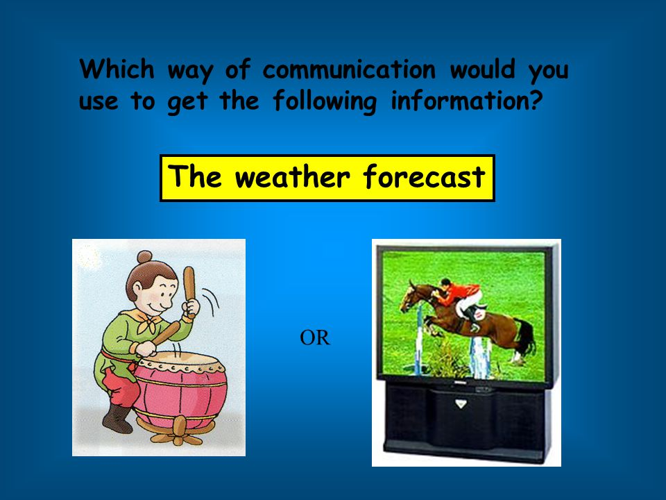 The weather forecast Which way of communication would you
