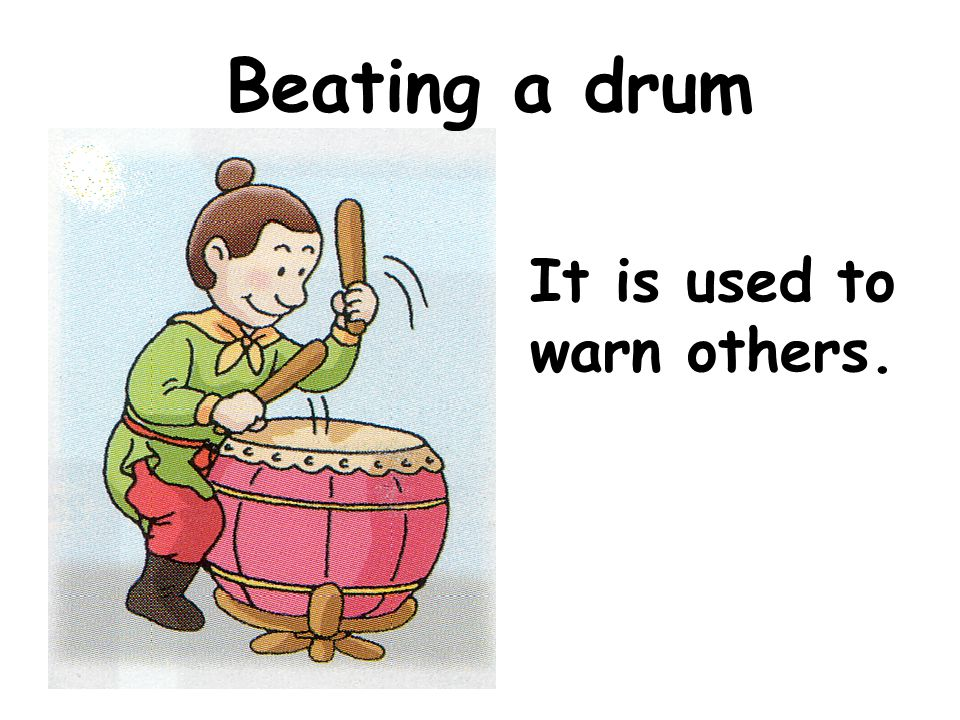 Beating a drum It is used to warn others.